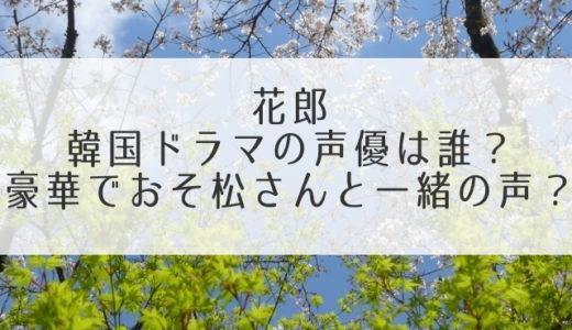 花郎韓国ドラマキャストの声優は誰?日本語吹き替え版が豪華でおそ松さんと一緒の声?