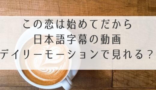 この恋は初めてだから動画を日本語字幕で1話2話~16話まで無料視聴!デイリーモーションでは配信してない?