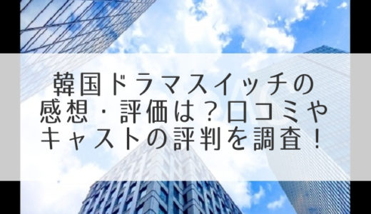 スイッチ韓国ドラマの感想・評価は?口コミやキャストの評判を調査!